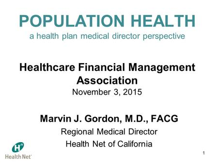 1 POPULATION HEALTH a health plan medical director perspective Healthcare Financial Management Association November 3, 2015 Marvin J. Gordon, M.D., FACG.