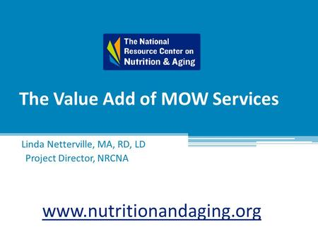The Value Add of MOW Services Linda Netterville, MA, RD, LD Project Director, NRCNA www.nutritionandaging.org.