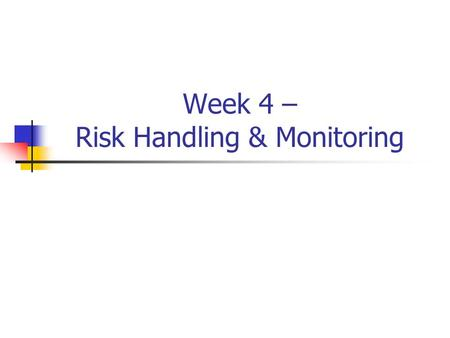 Week 4 – Risk Handling & Monitoring. Risk Handling & Monitoring Proactively handle/monitor all Medium & High risks Beneficial to handle/monitor Low risks.