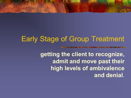 Early Stage of Group Treatment getting the client to recognize, admit and move past their high levels of ambivalence and denial.