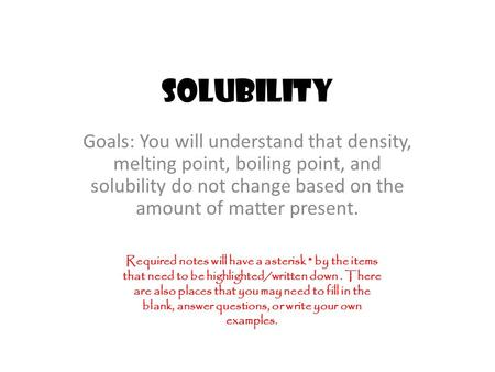 Solubility Goals: You will understand that density, melting point, boiling point, and solubility do not change based on the amount of matter present. Required.
