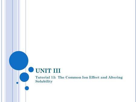 UNIT III Tutorial 13: The Common Ion Effect and Altering Solubility.