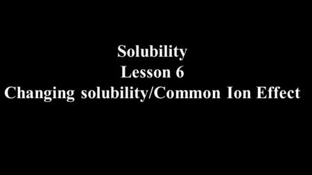 Solubility Lesson 6 Changing solubility/Common Ion Effect.
