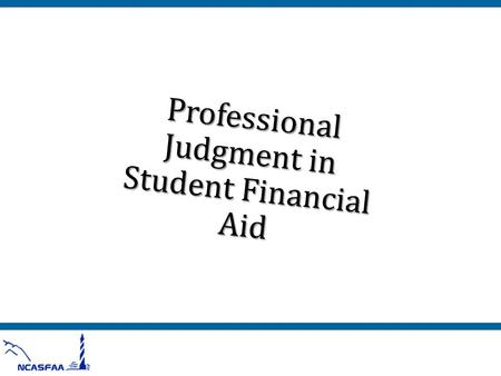 "Professional Judgment in Student Financial Aid. What We'll Talk About o What is ""professional judgment?"" o Where can you exercise your professional judgment?"