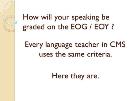 How will your speaking be graded on the EOG / EOY ? Every language teacher in CMS uses the same criteria. Here they are.