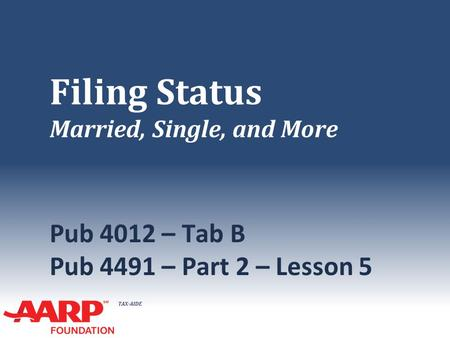 TAX-AIDE Filing Status Married, Single, and More Pub 4012 – Tab B Pub 4491 – Part 2 – Lesson 5.