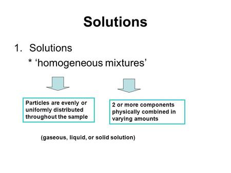 Solutions 1.Solutions * 'homogeneous mixtures' Particles are evenly or uniformly distributed throughout the sample 2 or more components physically combined.
