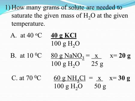 1)How many grams of solute are needed to saturate the given mass of H 2 O at the given temperature. A. at 40 o C 40 g KCl 100 g H 2 O B. at 10 0 C 80 g.
