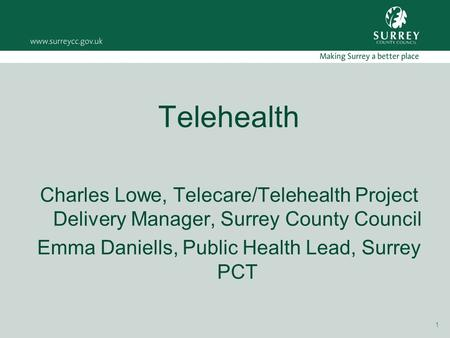 1 Telehealth Charles Lowe, Telecare/Telehealth Project Delivery Manager, Surrey County Council Emma Daniells, Public Health Lead, Surrey PCT.