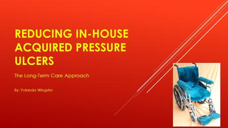 REDUCING IN-HOUSE ACQUIRED PRESSURE ULCERS The Long-Term Care Approach By: Yolanda Wingster.