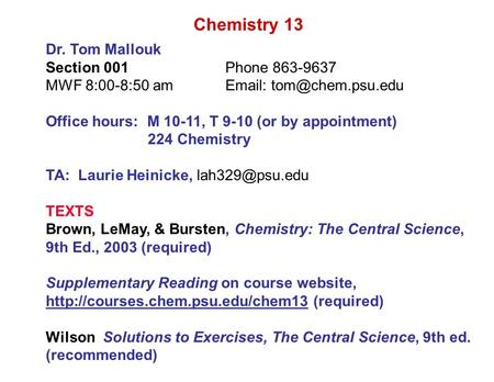 Chemistry 13 Dr. Tom Mallouk Section 001Phone 863-9637 MWF 8:00-8:50 am  Office hours: M 10-11, T 9-10 (or by appointment) 224 Chemistry.