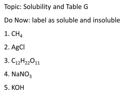 Topic: Solubility and Table G Do Now: label as soluble and insoluble 1. CH 4 2. AgCl 3. C 12 H 22 O 11 4. NaNO 3 5. KOH.