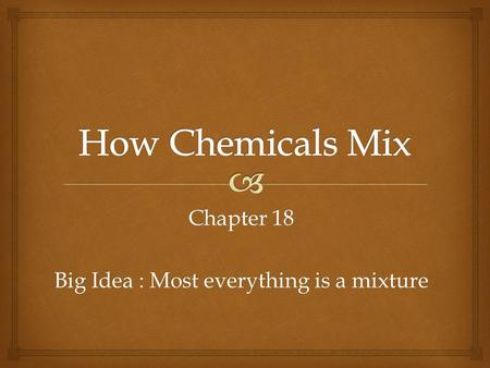 Chapter 18 Big Idea : Most everything is a mixture.