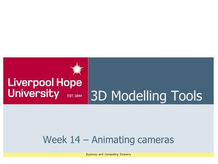 Business and Computing Deanery 3D Modelling Tools Week 14 – Animating cameras.