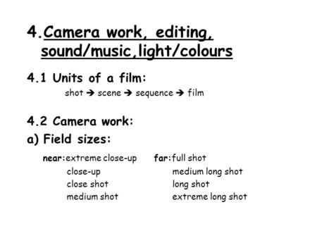 4.Camera work, editing, sound/music,light/colours 4.1 Units of a film: shot  scene  sequence  film 4.2 Camera work: a) Field sizes: near:extreme close-upfar:full.