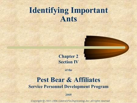 Identifying Important Ants 2005-2006, Central Fla Duplicating, Inc. All rights reserved Chapter 2 Section IV of the Pest Bear & Affiliates.