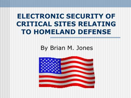 ELECTRONIC SECURITY OF CRITICAL SITES RELATING TO HOMELAND DEFENSE By Brian M. Jones.