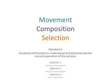 Movement Composition Selection Standard 1 Students will be able to understand and demonstrate the correct operation of the camera. Objective 2 Camera movements.