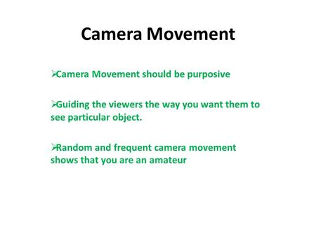 Camera Movement  Camera Movement should be purposive  Guiding the viewers the way you want them to see particular object.  Random and frequent camera.