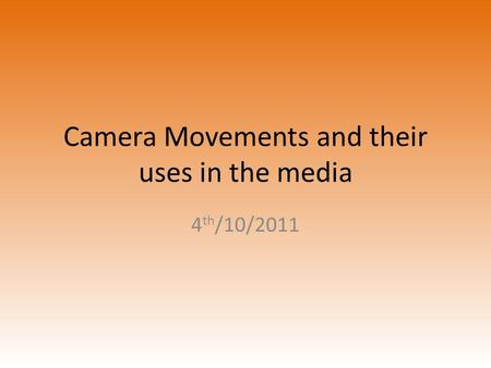 Camera Movements and their uses in the media 4 th /10/2011.