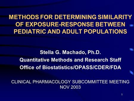 1 METHODS FOR DETERMINING SIMILARITY OF EXPOSURE-RESPONSE BETWEEN PEDIATRIC AND ADULT POPULATIONS Stella G. Machado, Ph.D. Quantitative Methods and Research.