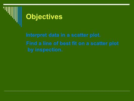 Objectives Interpret data in a scatter plot. Find a line of best fit on a scatter plot by inspection.