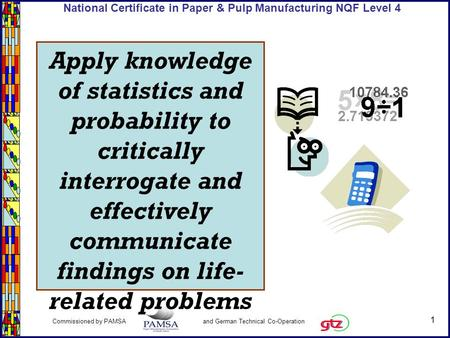 1 Commissioned by PAMSA and German Technical Co-Operation National Certificate in Paper & Pulp Manufacturing NQF Level 4 Apply knowledge of statistics.