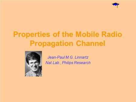 Properties of the Mobile Radio Propagation Channel Jean-Paul M.G. Linnartz Nat.Lab., Philips Research.
