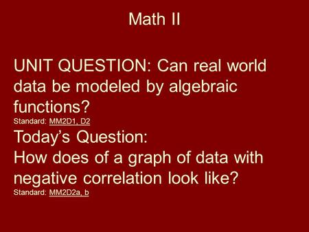 Math II UNIT QUESTION: Can real world data be modeled by algebraic functions? Standard: MM2D1, D2 Today's Question: How does of a graph of data with negative.