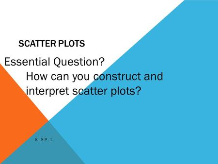 SCATTER PLOTS 8.SP.1 Essential Question? How can you construct and interpret scatter plots?