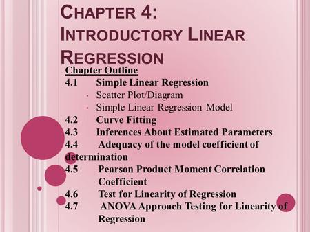 C HAPTER 4: I NTRODUCTORY L INEAR R EGRESSION Chapter Outline 4.1Simple Linear Regression Scatter Plot/Diagram Simple Linear Regression Model 4.2Curve.