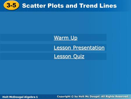 Holt McDougal Algebra 1 3-5 Scatter Plots and Trend Lines 3-5 Scatter Plots and Trend Lines Holt Algebra 1 Warm Up Warm Up Lesson Presentation Lesson Presentation.