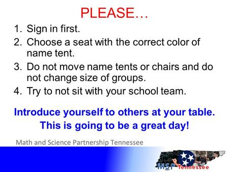 PLEASE… 1.Sign in first. 2.Choose a seat with the correct color of name tent. 3.Do not move name tents or chairs and do not change size of groups. 4.Try.