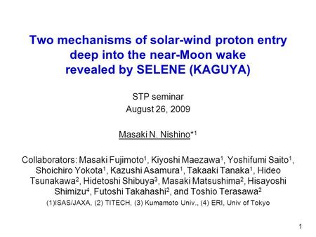 1 Two mechanisms of solar-wind proton entry deep into the near-Moon wake revealed by SELENE (KAGUYA) STP seminar August 26, 2009 Masaki N. Nishino* 1 Collaborators: