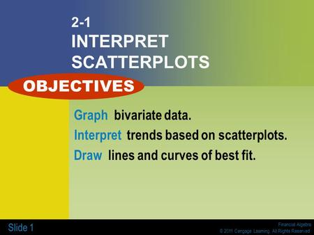 Financial Algebra © 2011 Cengage Learning. All Rights Reserved. Slide 1 2-1 INTERPRET SCATTERPLOTS Graph bivariate data. Interpret trends based on scatterplots.