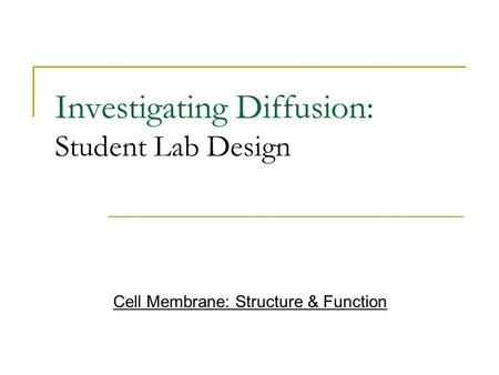Investigating Diffusion Investigating Diffusion: Student Lab Design Cell Membrane: Structure & Function.