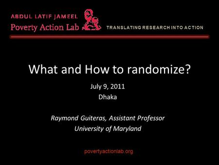 TRANSLATING RESEARCH INTO ACTION What and How to randomize? July 9, 2011 Dhaka Raymond Guiteras, Assistant Professor University of Maryland povertyactionlab.org.