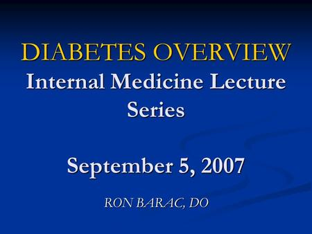 DIABETES OVERVIEW Internal Medicine Lecture Series September 5, 2007 RON BARAC, DO.