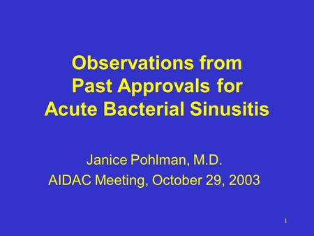 1 Observations from Past Approvals for Acute Bacterial Sinusitis Janice Pohlman, M.D. AIDAC Meeting, October 29, 2003.