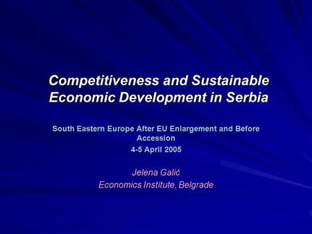 Competitiveness and Sustainable Economic Development in Serbia South Eastern Europe After EU Enlargement and Before Accession 4-5 April 2005 Jelena Galić.