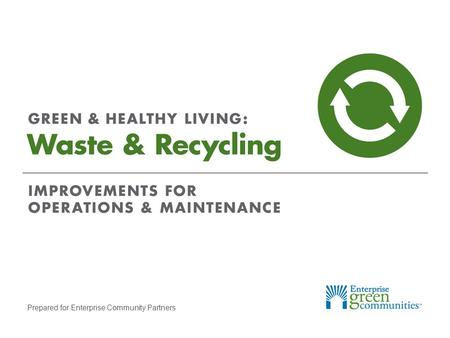 Prepared for Enterprise Community Partners. Enterprise Community Partners | 2GREEN & HEALTHY LIVING: Waste & Recycling Why Recycle? Each American generates.