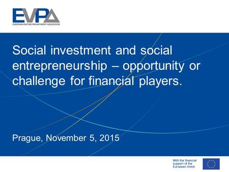With the financial support of the European Union Prague, November 5, 2015 Social investment and social entrepreneurship – opportunity or challenge for.