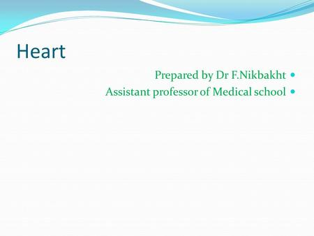 Heart Prepared by Dr F.Nikbakht Assistant professor of Medical school.