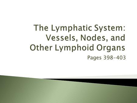 Pages 398-403.  Two parts: 1.Lymphatic vessels 2.Lymphoid tissues and organs  Functions: ◦ Transports escaped fluids back to the blood ◦ Body defense.