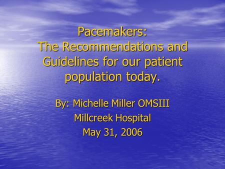 Pacemakers: The Recommendations and Guidelines for our patient population today. By: Michelle Miller OMSIII Millcreek Hospital May 31, 2006.