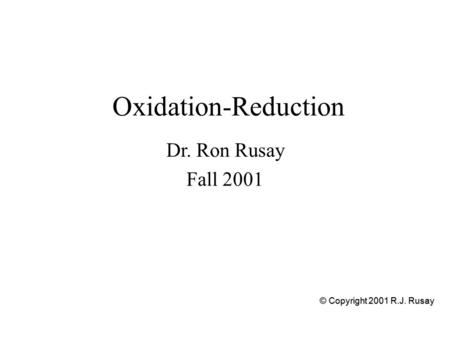 Oxidation-Reduction Dr. Ron Rusay Fall 2001 © Copyright 2001 R.J. Rusay.