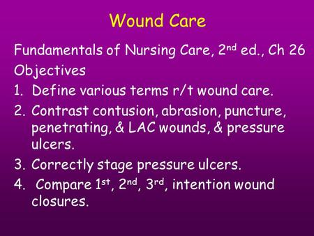 Wound Care Fundamentals of Nursing Care, 2 nd ed., Ch 26 Objectives 1. Define various terms r/t wound care. 2.Contrast contusion, abrasion, puncture, penetrating,