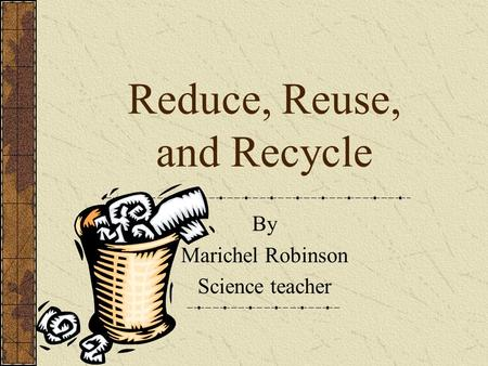 Reduce, Reuse, and Recycle By Marichel Robinson Science teacher.
