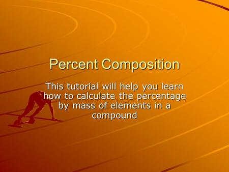 Percent Composition This tutorial will help you learn how to calculate the percentage by mass of elements in a compound.