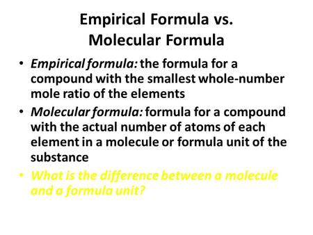 Empirical Formula vs. Molecular Formula Empirical formula: the formula for a compound with the smallest whole-number mole ratio of the elements Molecular.